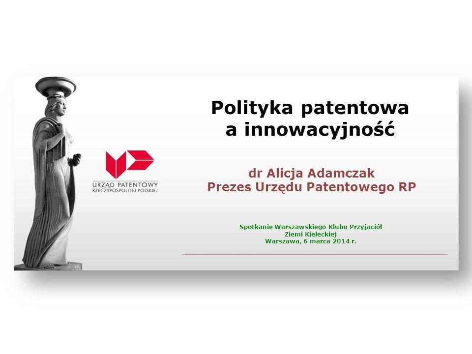 Polityka patentowa a innowacyjność dr Alicja Adamczak Prezes Urzędu Patentowego RP Spotkanie Warszawskiego Klubu Przyjaciół Ziemi Kieleckiej Warszawa,