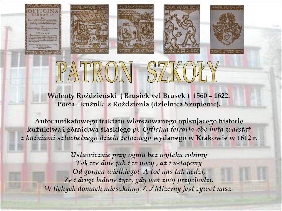Walenty Roździeński ( Brusiek vel Brusek ) 1560 – 1622. Poeta - kuźnik z Roździenia (dzielnica Szopienic). Autor unikatowego traktatu wierszowanego op