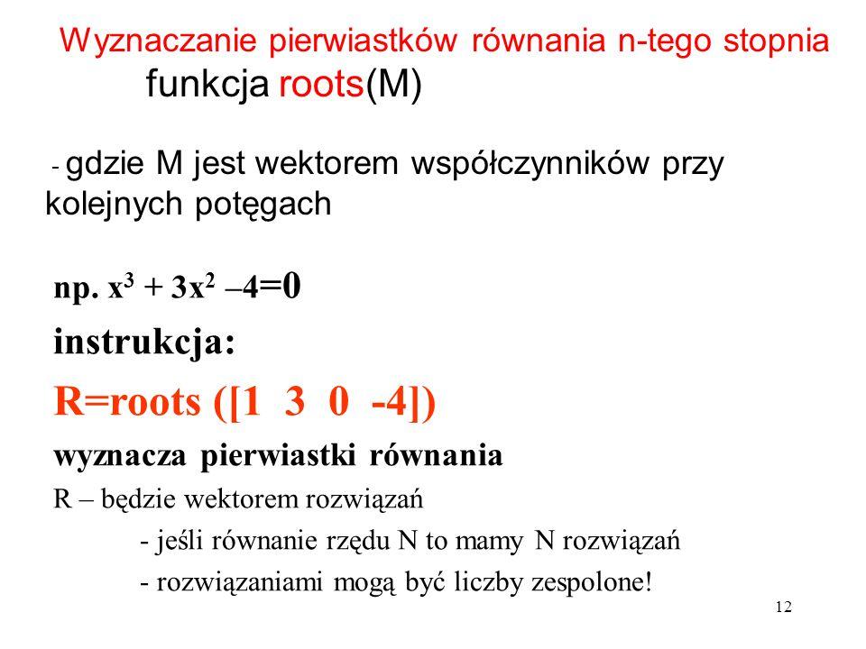 Wyznaczanie pierwiastków równania n-tego stopnia funkcja roots(M) - gdzie M jest wektorem współczynników przy kolejnych potęgach np. x 3 + 3x 2 –4 =0