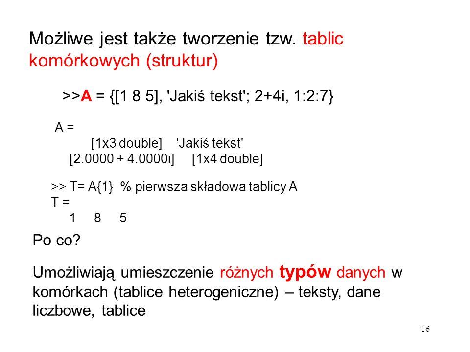 Możliwe jest także tworzenie tzw. tablic komórkowych (struktur) >>A = {[1 8 5], 'Jakiś tekst'; 2+4i, 1:2:7} Po co? Umożliwiają umieszczenie różnych ty