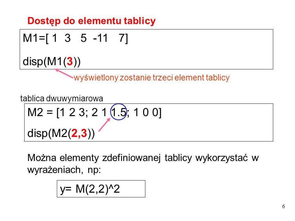 M1=[ 1 3 5 -11 7] disp(M1(3)) wyświetlony zostanie trzeci element tablicy Dostęp do elementu tablicy Można elementy zdefiniowanej tablicy wykorzystać
