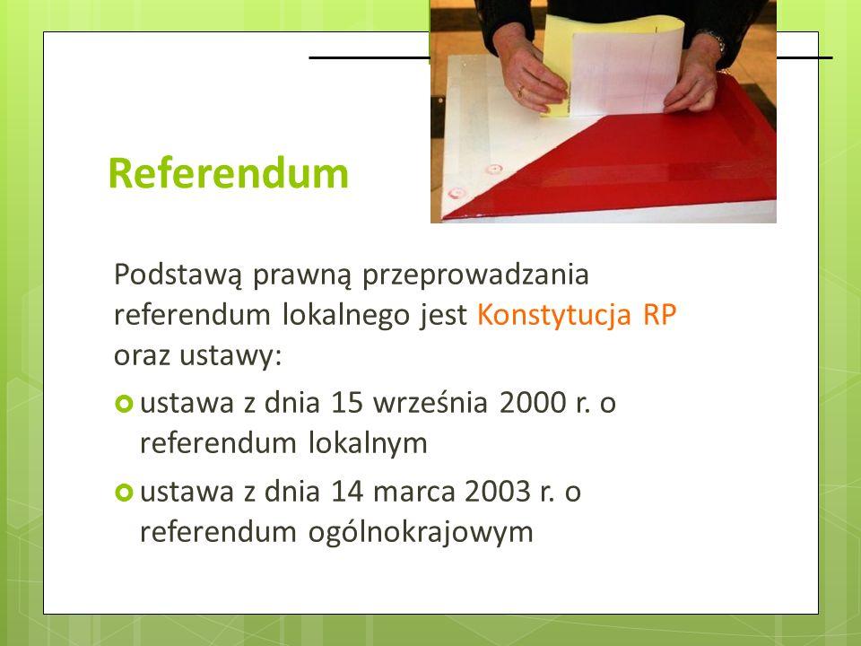 Referendum Podstawą prawną przeprowadzania referendum lokalnego jest Konstytucja RP oraz ustawy: ustawa z dnia 15 września 2000 r. o referendum lokaln