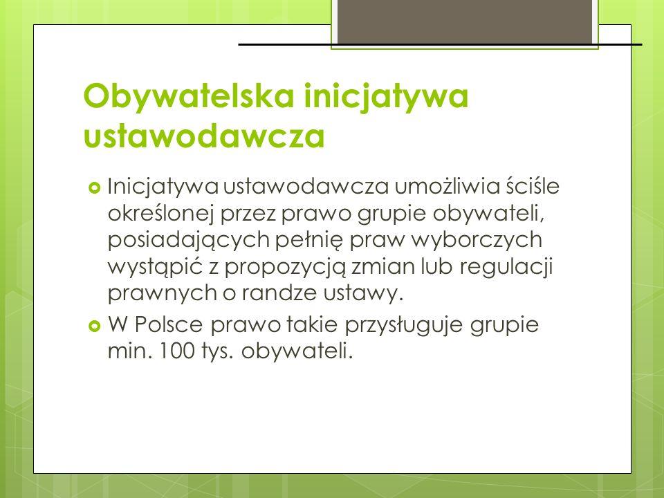 Obywatelska inicjatywa ustawodawcza Inicjatywa ustawodawcza umożliwia ściśle określonej przez prawo grupie obywateli, posiadających pełnię praw wyborc