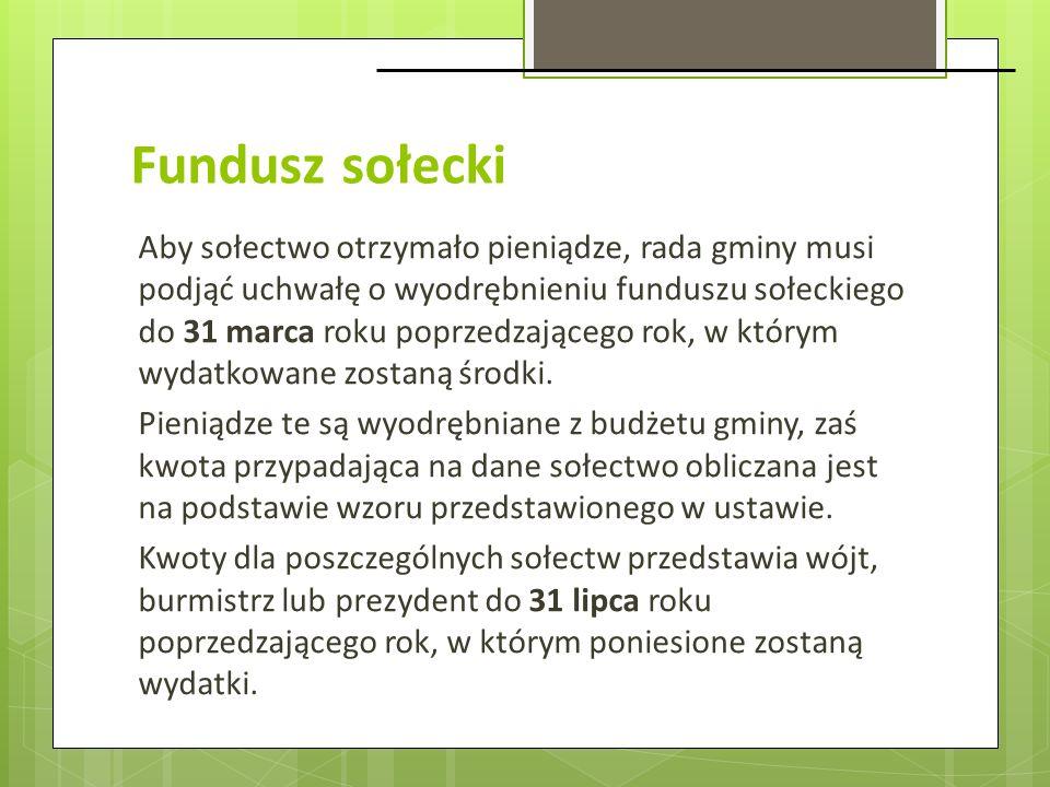 Fundusz sołecki Aby sołectwo otrzymało pieniądze, rada gminy musi podjąć uchwałę o wyodrębnieniu funduszu sołeckiego do 31 marca roku poprzedzającego