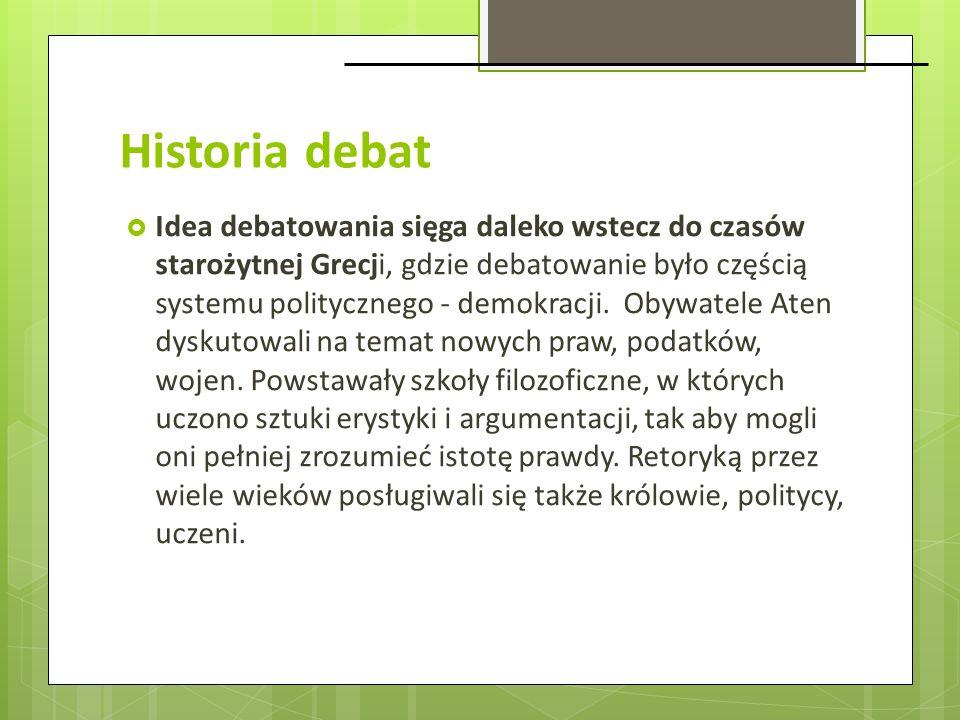 Historia debat Idea debatowania sięga daleko wstecz do czasów starożytnej Grecji, gdzie debatowanie było częścią systemu politycznego - demokracji. Ob