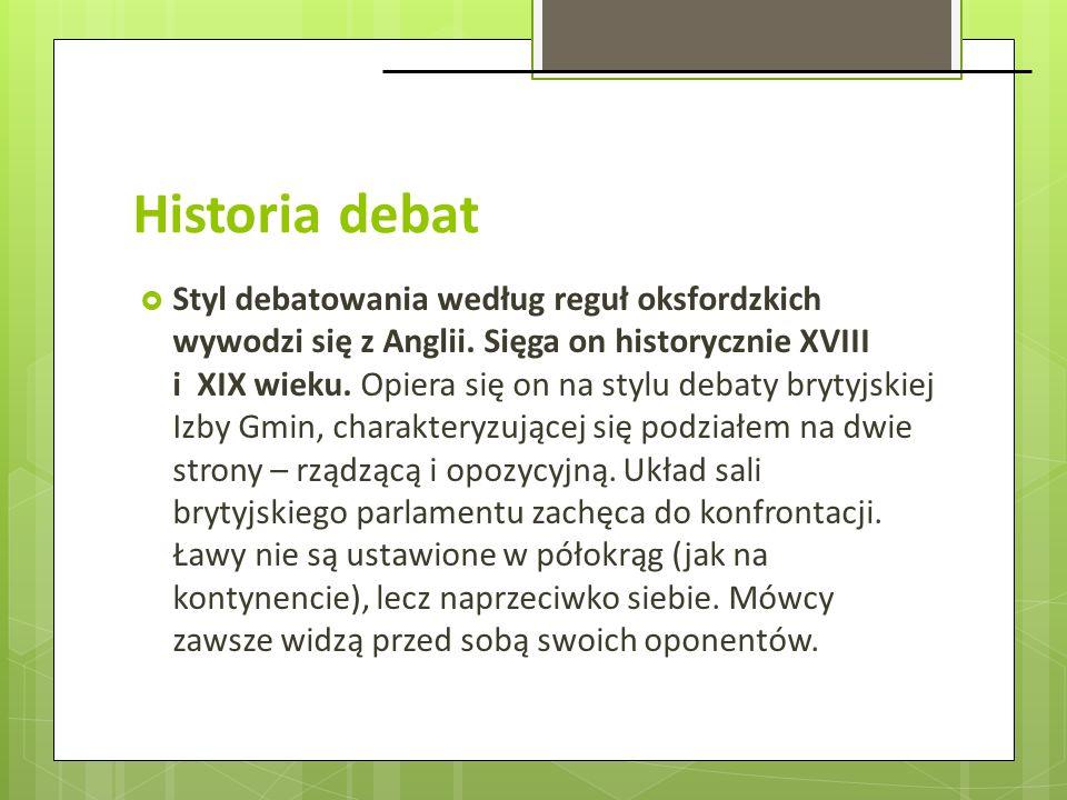 Historia debat Styl debatowania według reguł oksfordzkich wywodzi się z Anglii. Sięga on historycznie XVIII i XIX wieku. Opiera się on na stylu debaty
