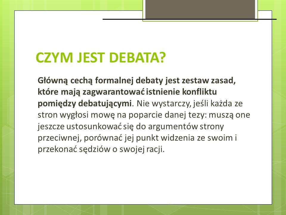 CZYM JEST DEBATA? Główną cechą formalnej debaty jest zestaw zasad, które mają zagwarantować istnienie konfliktu pomiędzy debatującymi. Nie wystarczy,
