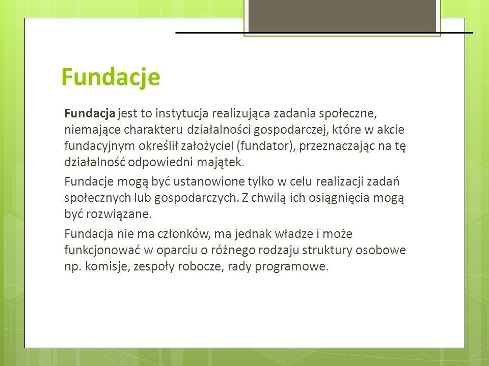 Fundacje Fundacja jest to instytucja realizująca zadania społeczne, niemające charakteru działalności gospodarczej, które w akcie fundacyjnym określił