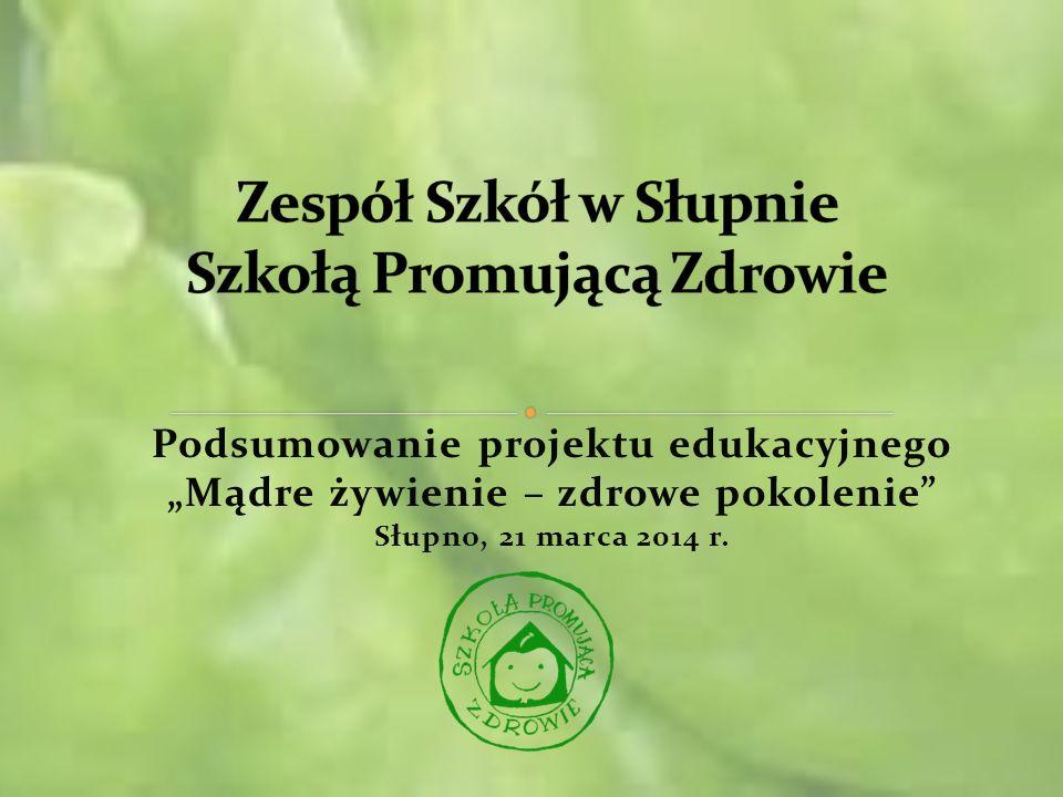 Podsumowanie projektu edukacyjnego Mądre żywienie – zdrowe pokolenie Słupno, 21 marca 2014 r.