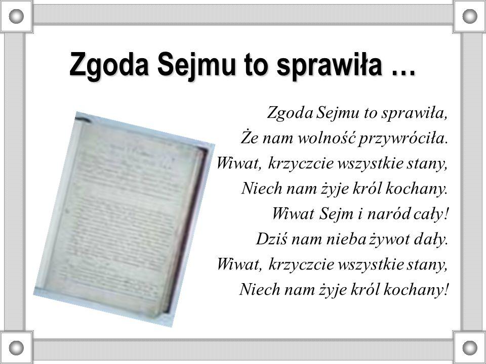 Zgoda Sejmu to sprawiła … Zgoda Sejmu to sprawiła, Że nam wolność przywróciła. Wiwat, krzyczcie wszystkie stany, Niech nam żyje król kochany. Wiwat Se