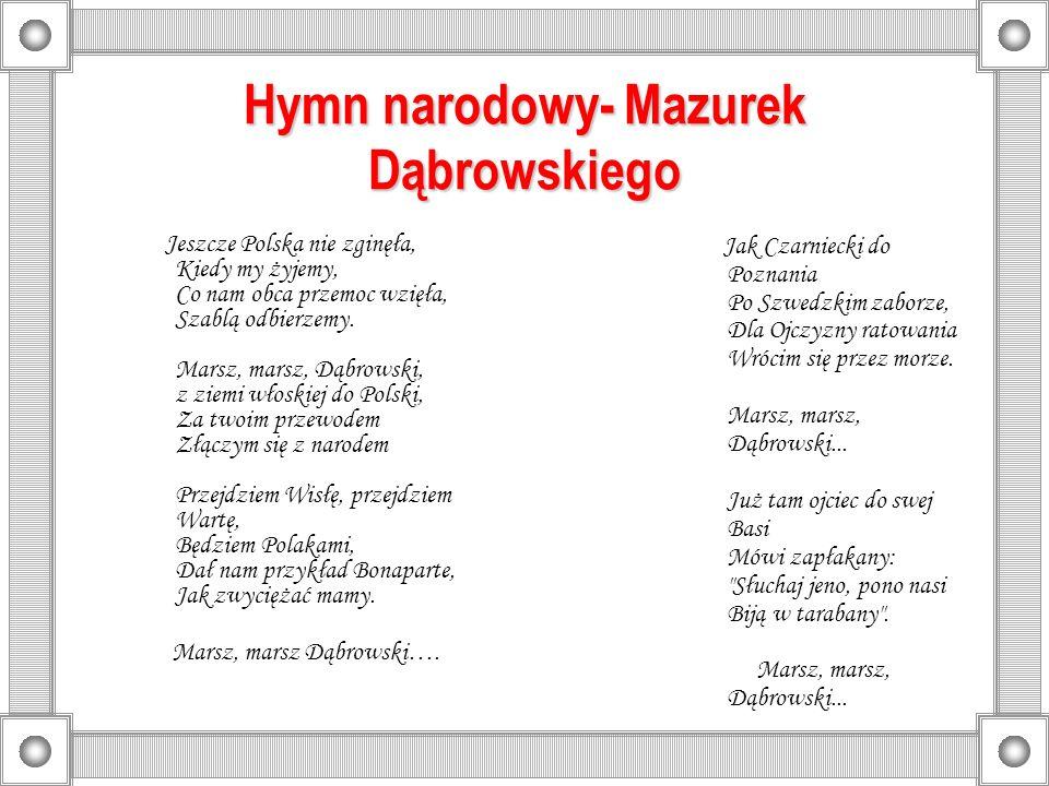 Hymn narodowy- Mazurek Dąbrowskiego Jeszcze Polska nie zginęła, Kiedy my żyjemy, Co nam obca przemoc wzięła, Szablą odbierzemy. Marsz, marsz, Dąbrowsk