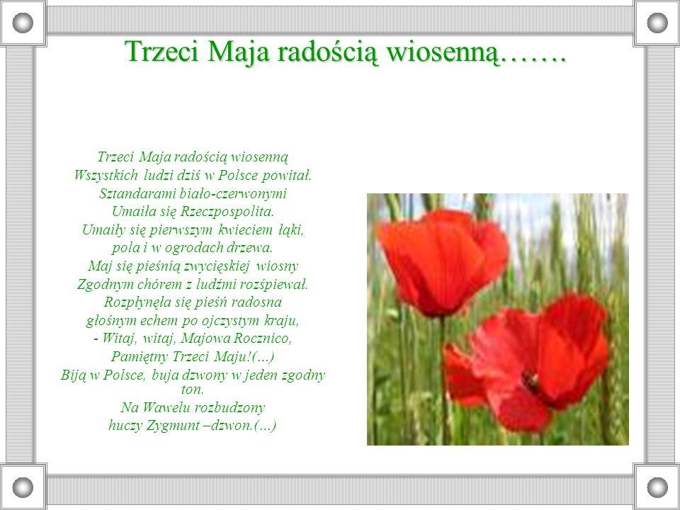 Trzeci Maja radością wiosenną Wszystkich ludzi dziś w Polsce powitał. Sztandarami biało-czerwonymi Umaiła się Rzeczpospolita. Umaiły się pierwszym kwi