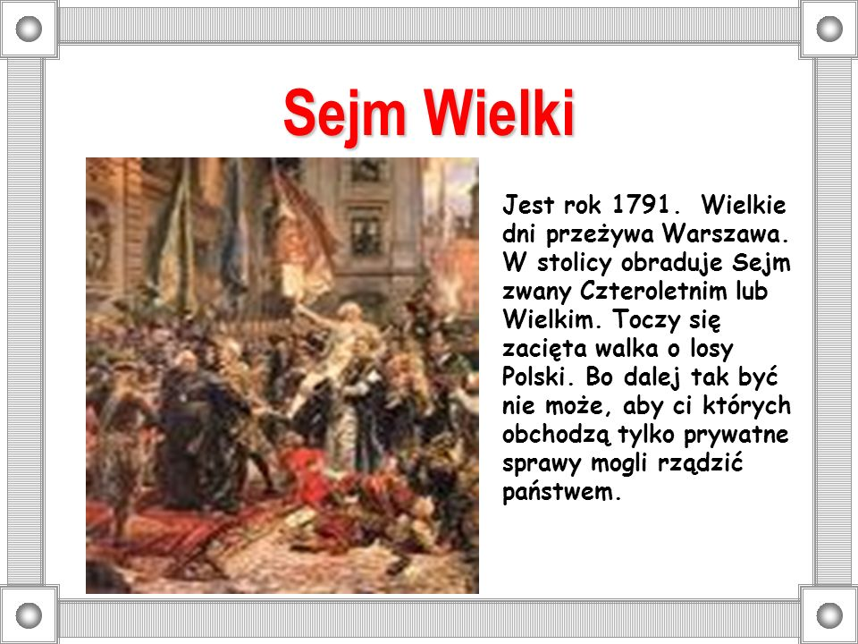 Sejm Wielki Jest rok 1791. Wielkie dni przeżywa Warszawa. W stolicy obraduje Sejm zwany Czteroletnim lub Wielkim. Toczy się zacięta walka o losy Polsk