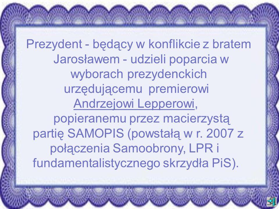 Prezydent - będący w konflikcie z bratem Jarosławem - udzieli poparcia w wyborach prezydenckich urzędującemu premierowi Andrzejowi Lepperowi, popieranemu przez macierzystą partię SAMOPIS (powstałą w r.