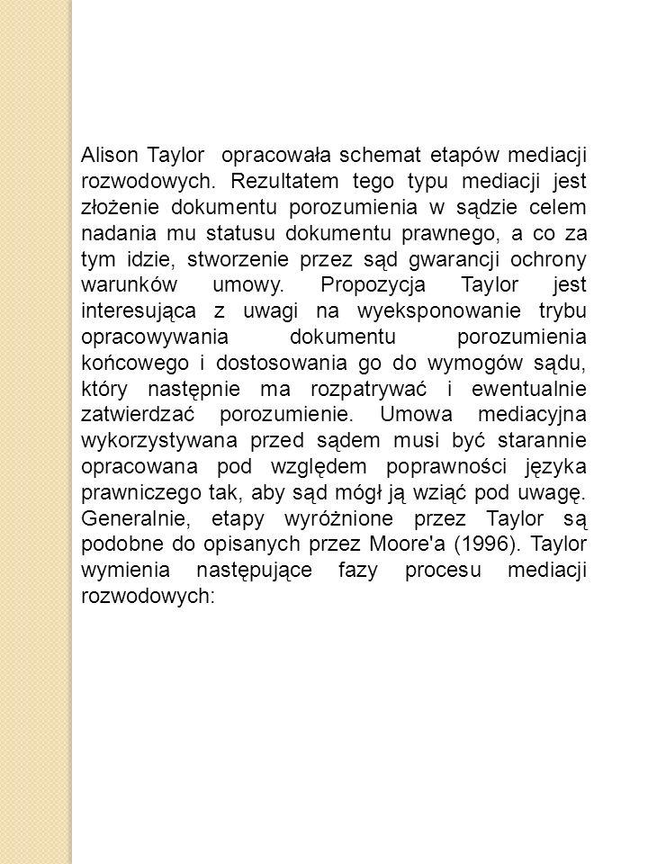 Alison Taylor opracowała schemat etapów mediacji rozwodowych. Rezultatem tego typu mediacji jest złożenie dokumentu porozumienia w sądzie celem nadani
