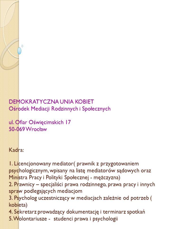 DEMOKRATYCZNA UNIA KOBIET Ośrodek Mediacji Rodzinnych i Społecznych ul. Ofiar Oświęcimskich 17 50-069 Wrocław Kadra: 1. Licencjonowany mediator( prawn