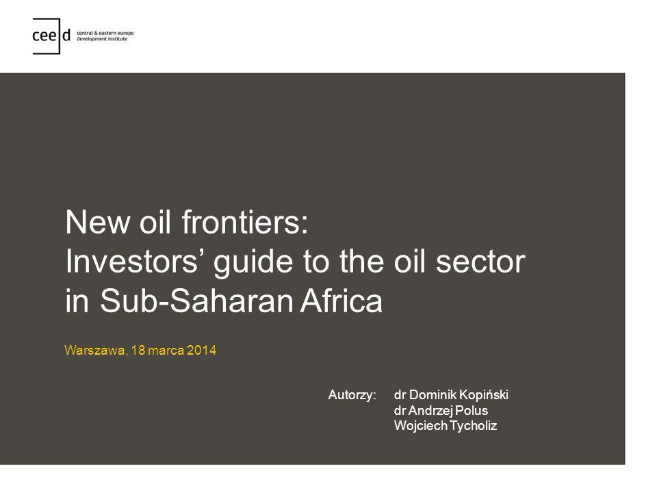 New oil frontiers: Investors guide to the oil sector in Sub-Saharan Africa Warszawa, 18 marca 2014 Autorzy:dr Dominik Kopiński dr Andrzej Polus Wojcie