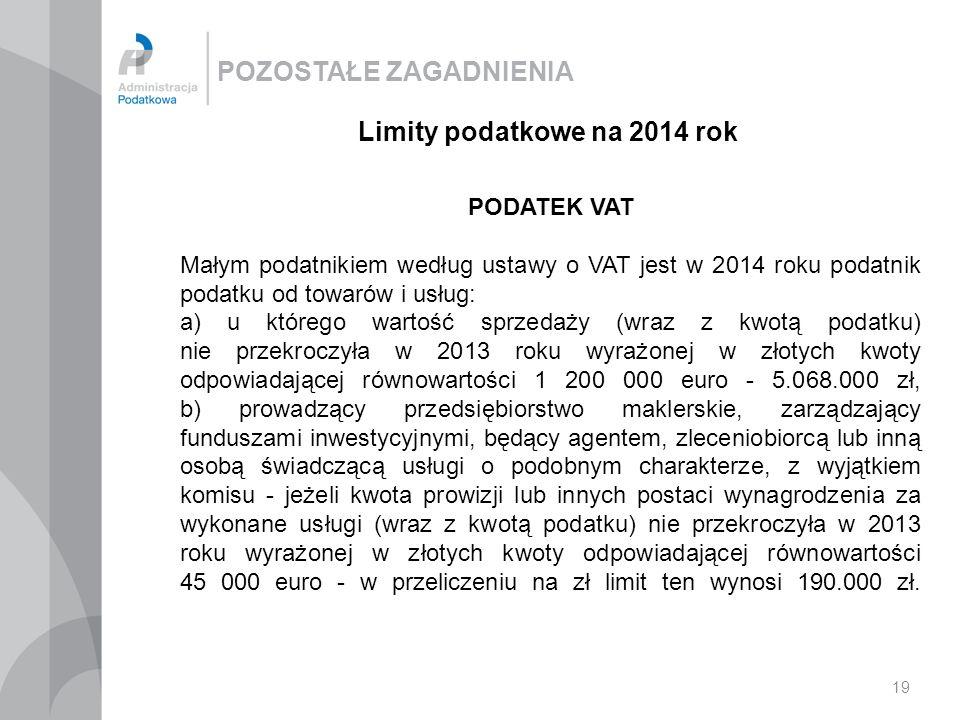 POZOSTAŁE ZAGADNIENIA 19 Limity podatkowe na 2014 rok PODATEK VAT Małym podatnikiem według ustawy o VAT jest w 2014 roku podatnik podatku od towarów i