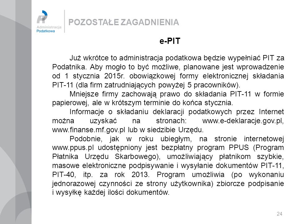 POZOSTAŁE ZAGADNIENIA 24 e-PIT Już wkrótce to administracja podatkowa będzie wypełniać PIT za Podatnika. Aby mogło to być możliwe, planowane jest wpro