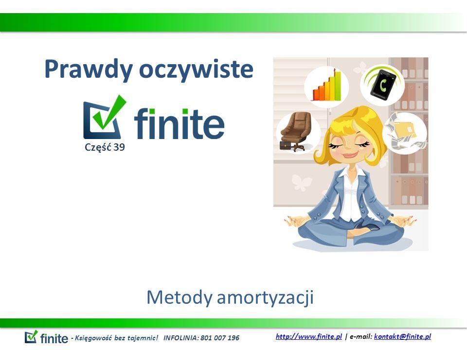 Prawdy oczywiste Metody amortyzacji - Księgowość bez tajemnic! INFOLINIA: 801 007 196 http://www.finite.plhttp://www.finite.pl | e-mail: kontakt@finit