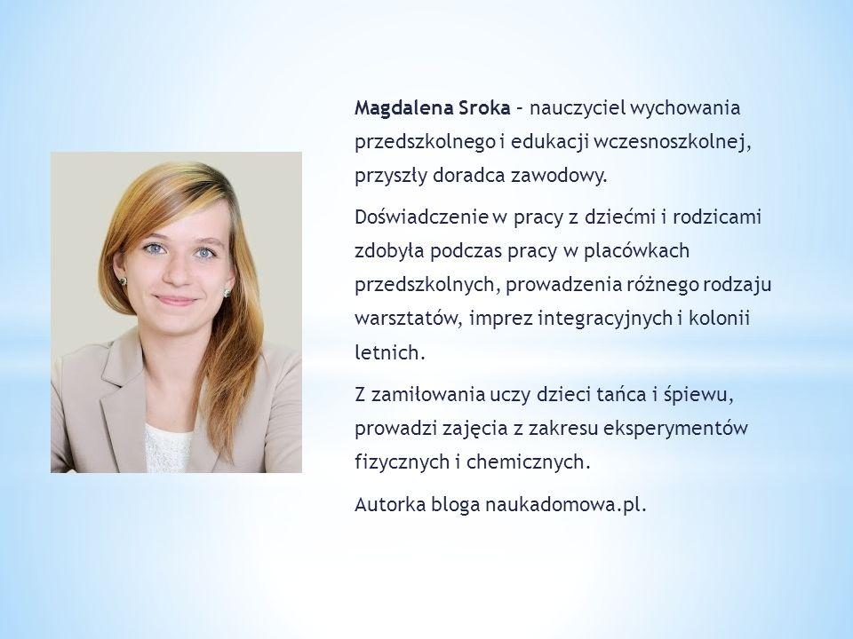 Magdalena Sroka – nauczyciel wychowania przedszkolnego i edukacji wczesnoszkolnej, przyszły doradca zawodowy. Doświadczenie w pracy z dziećmi i rodzic