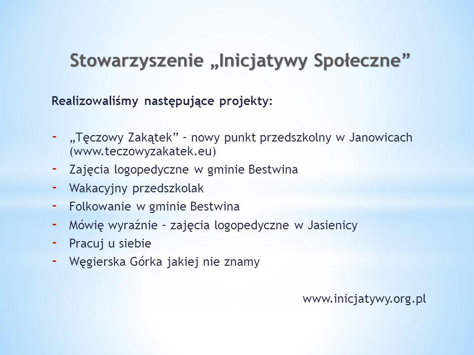 Stowarzyszenie Inicjatywy Społeczne Realizowaliśmy następujące projekty: - Tęczowy Zakątek – nowy punkt przedszkolny w Janowicach (www.teczowyzakatek.