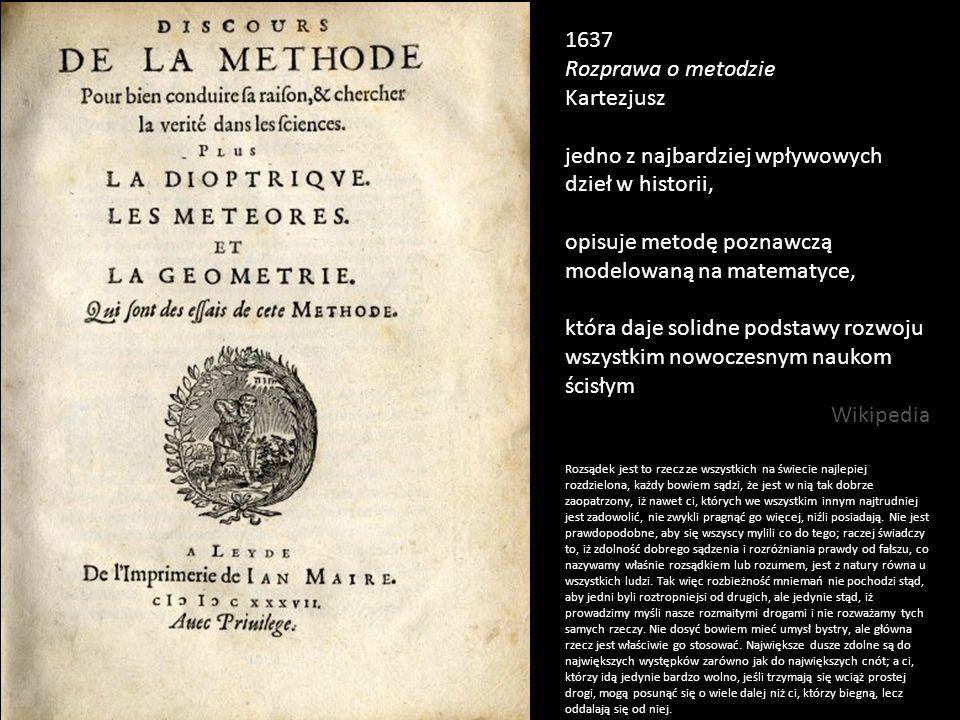 1637 Rozprawa o metodzie Kartezjusz jedno z najbardziej wpływowych dzieł w historii, opisuje metodę poznawczą modelowaną na matematyce, która daje sol