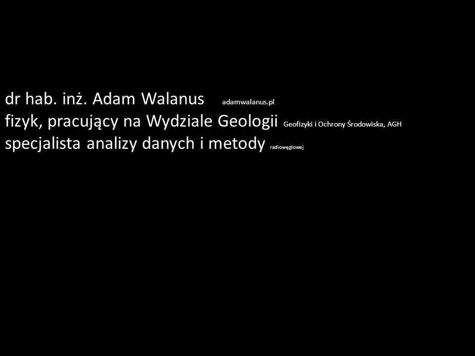 dr hab. inż. Adam Walanus adamwalanus.pl fizyk, pracujący na Wydziale Geologii Geofizyki i Ochrony Środowiska, AGH specjalista analizy danych i metody