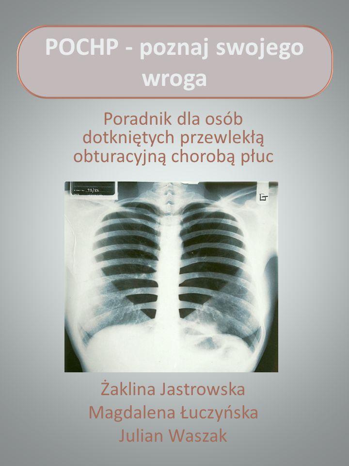 POCHP - poznaj swojego wroga Poradnik dla osób dotkniętych przewlekłą obturacyjną chorobą płuc Żaklina Jastrowska Magdalena Łuczyńska Julian Waszak