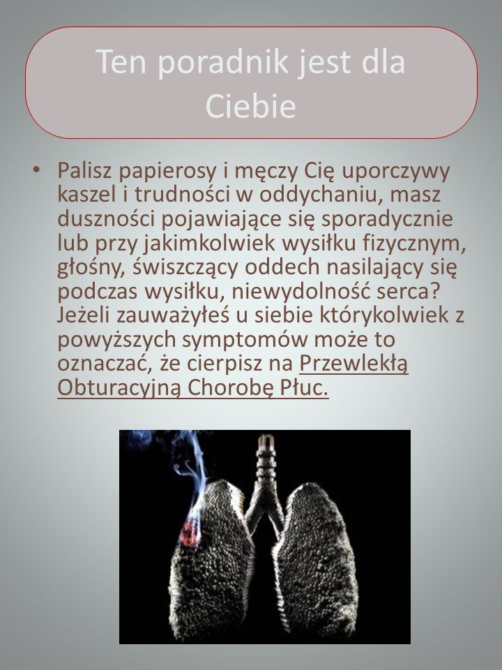 Ten poradnik jest dla Ciebie Palisz papierosy i męczy Cię uporczywy kaszel i trudności w oddychaniu, masz duszności pojawiające się sporadycznie lub przy jakimkolwiek wysiłku fizycznym, głośny, świszczący oddech nasilający się podczas wysiłku, niewydolność serca.