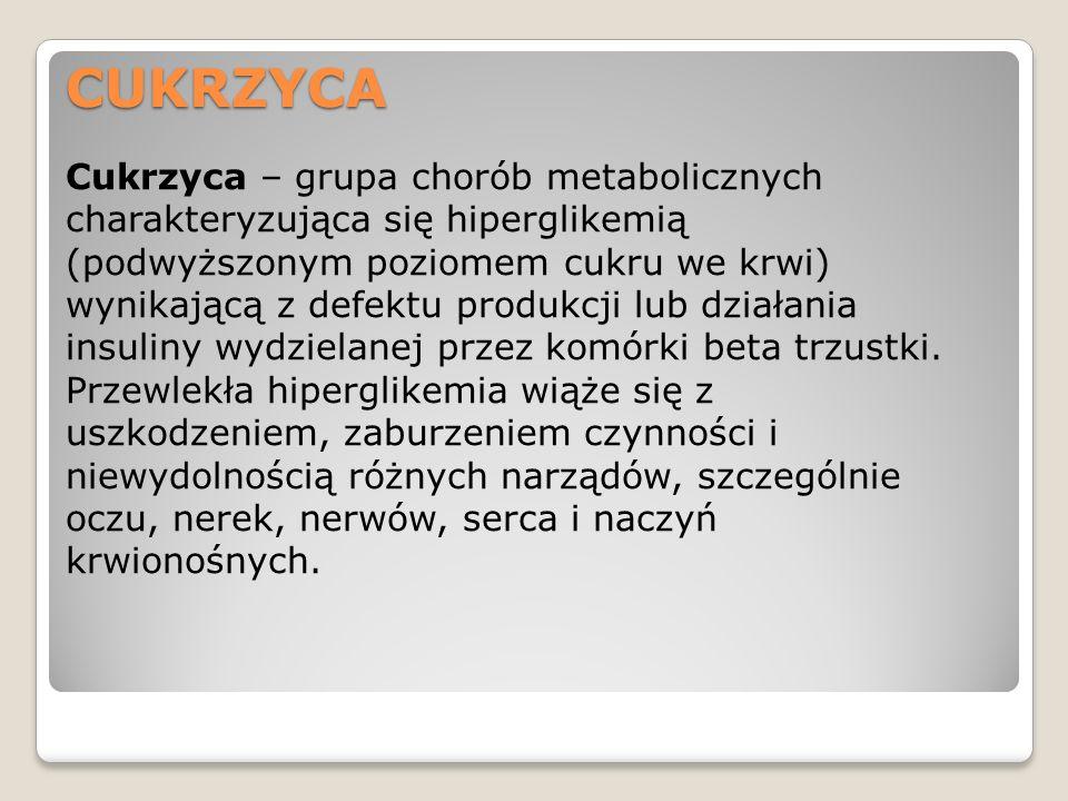 CUKRZYCA Cukrzyca – grupa chorób metabolicznych charakteryzująca się hiperglikemią (podwyższonym poziomem cukru we krwi) wynikającą z defektu produkcj