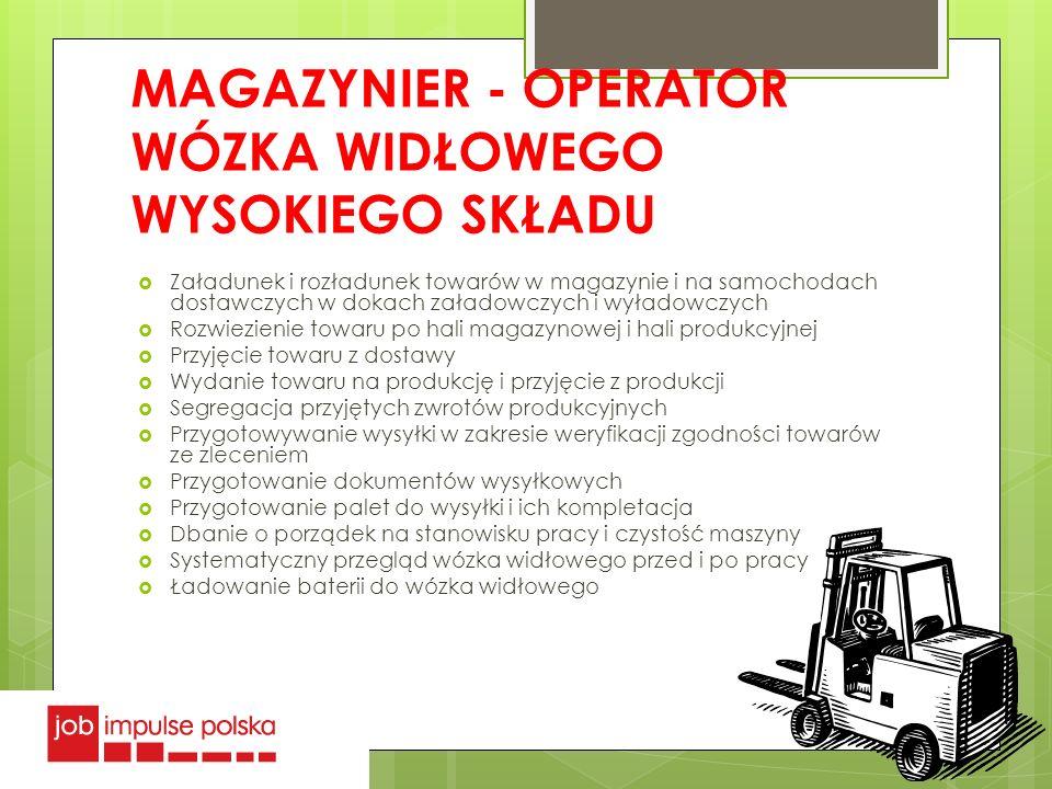 MAGAZYNIER - OPERATOR WÓZKA WIDŁOWEGO WYSOKIEGO SKŁADU Załadunek i rozładunek towarów w magazynie i na samochodach dostawczych w dokach załadowczych i