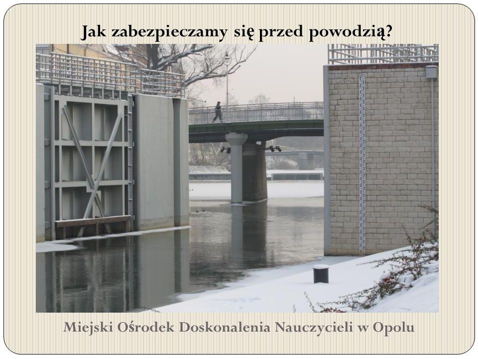 Miejski O ś rodek Doskonalenia Nauczycieli w Opolu Jak zabezpieczamy si ę przed powodzi ą ?