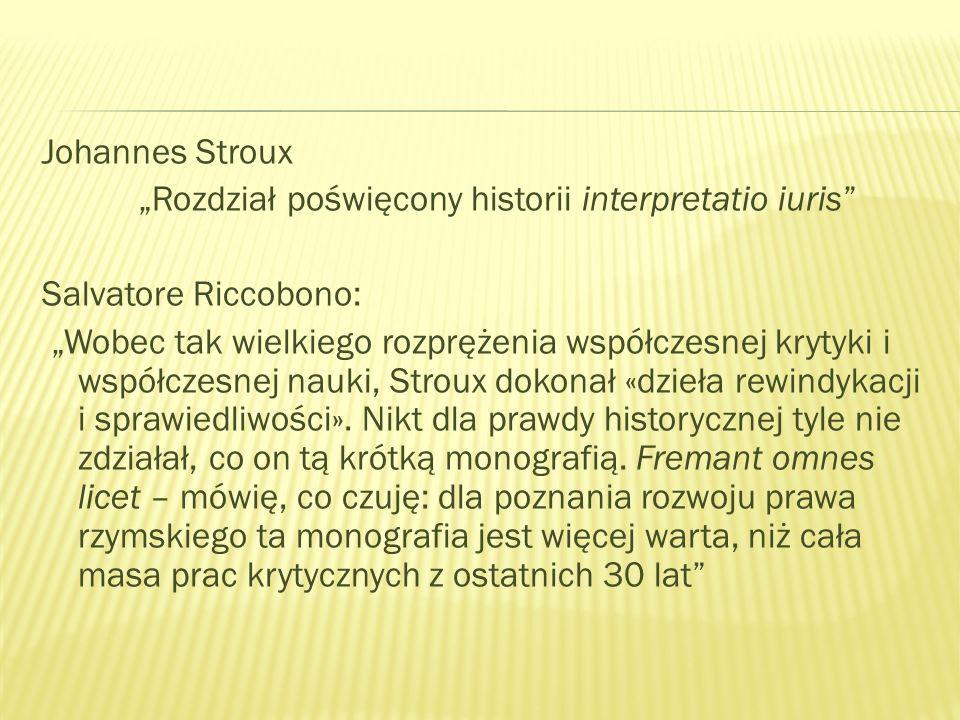 Johannes Stroux Rozdział poświęcony historii interpretatio iuris Salvatore Riccobono: Wobec tak wielkiego rozprężenia współczesnej krytyki i współczesnej nauki, Stroux dokonał «dzieła rewindykacji i sprawiedliwości».