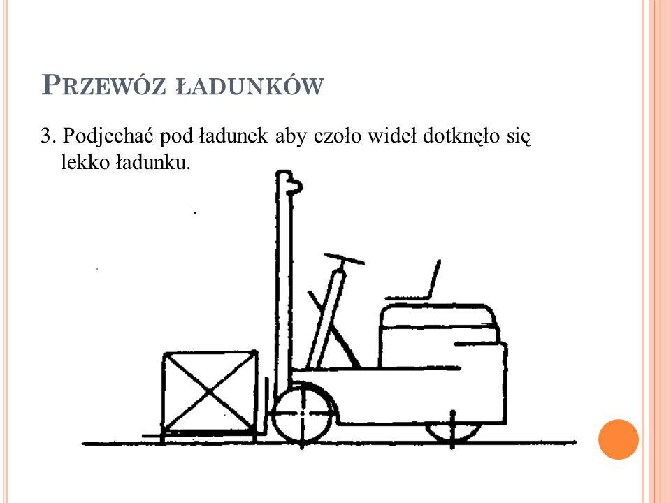 P RZEWÓZ ŁADUNKÓW 3. Podjechać pod ładunek aby czoło wideł dotknęło się lekko ładunku.