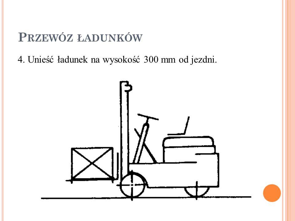 P RZEWÓZ ŁADUNKÓW 4. Unieść ładunek na wysokość 300 mm od jezdni.