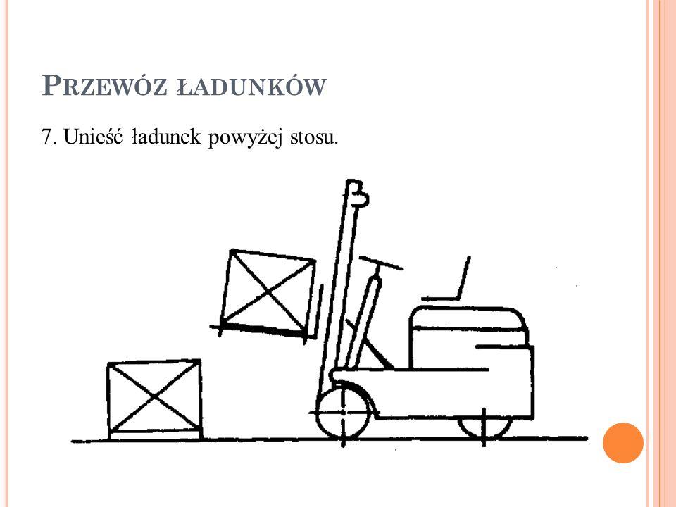 P RZEWÓZ ŁADUNKÓW 7. Unieść ładunek powyżej stosu.