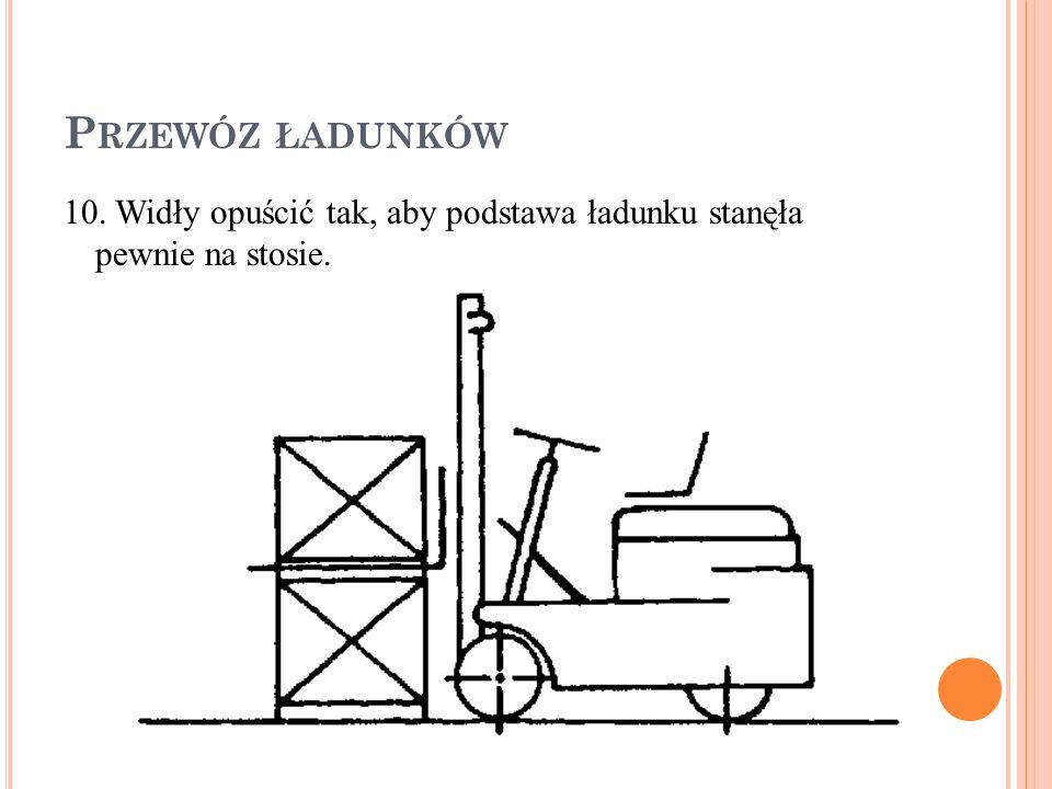 P RZEWÓZ ŁADUNKÓW 10. Widły opuścić tak, aby podstawa ładunku stanęła pewnie na stosie.