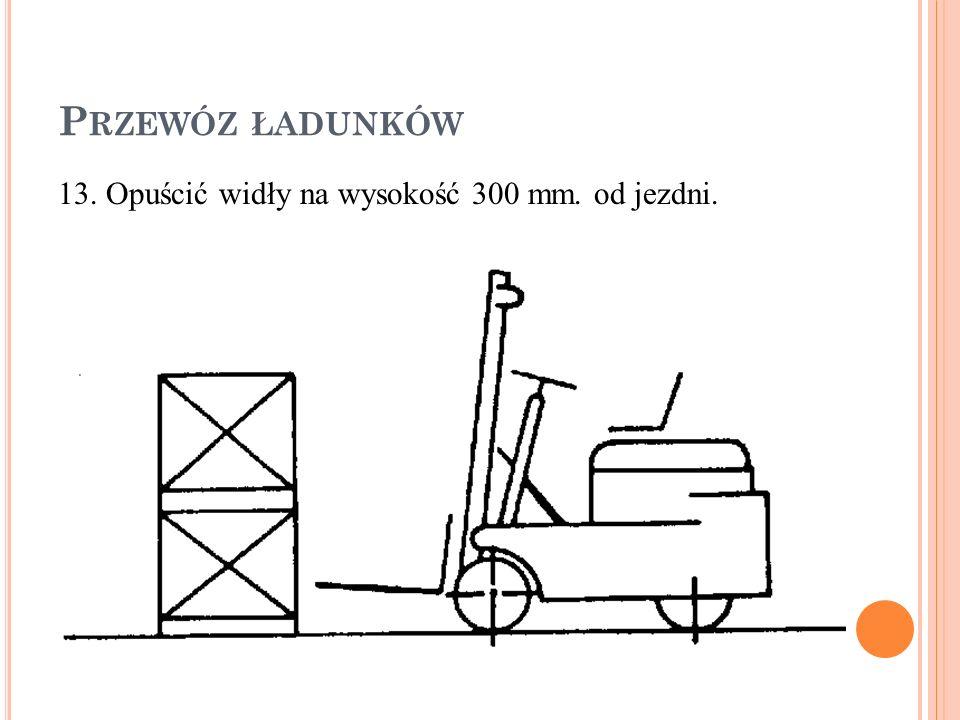 P RZEWÓZ ŁADUNKÓW 13. Opuścić widły na wysokość 300 mm. od jezdni.