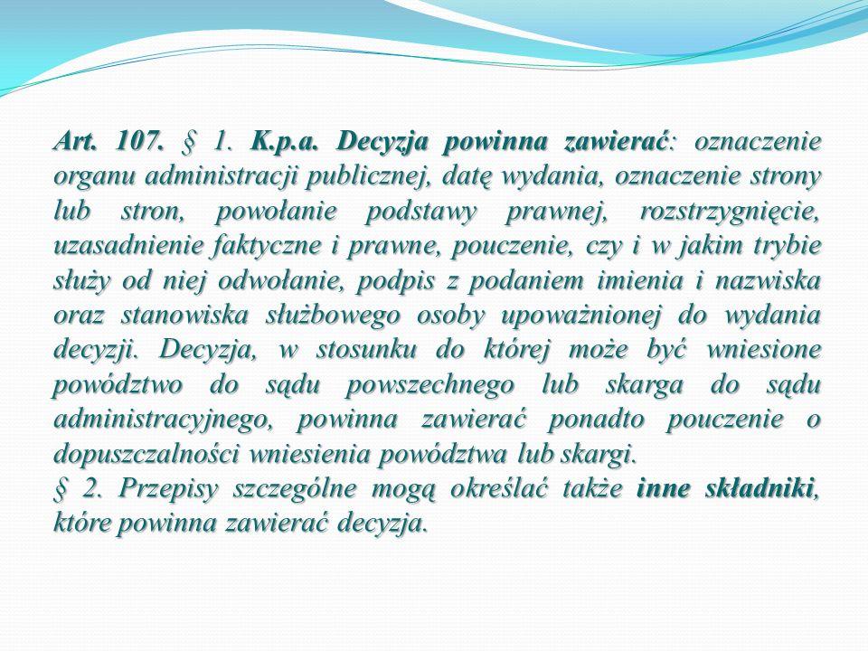 Art. 107. § 1. K.p.a. Decyzja powinna zawierać: oznaczenie organu administracji publicznej, datę wydania, oznaczenie strony lub stron, powołanie podst
