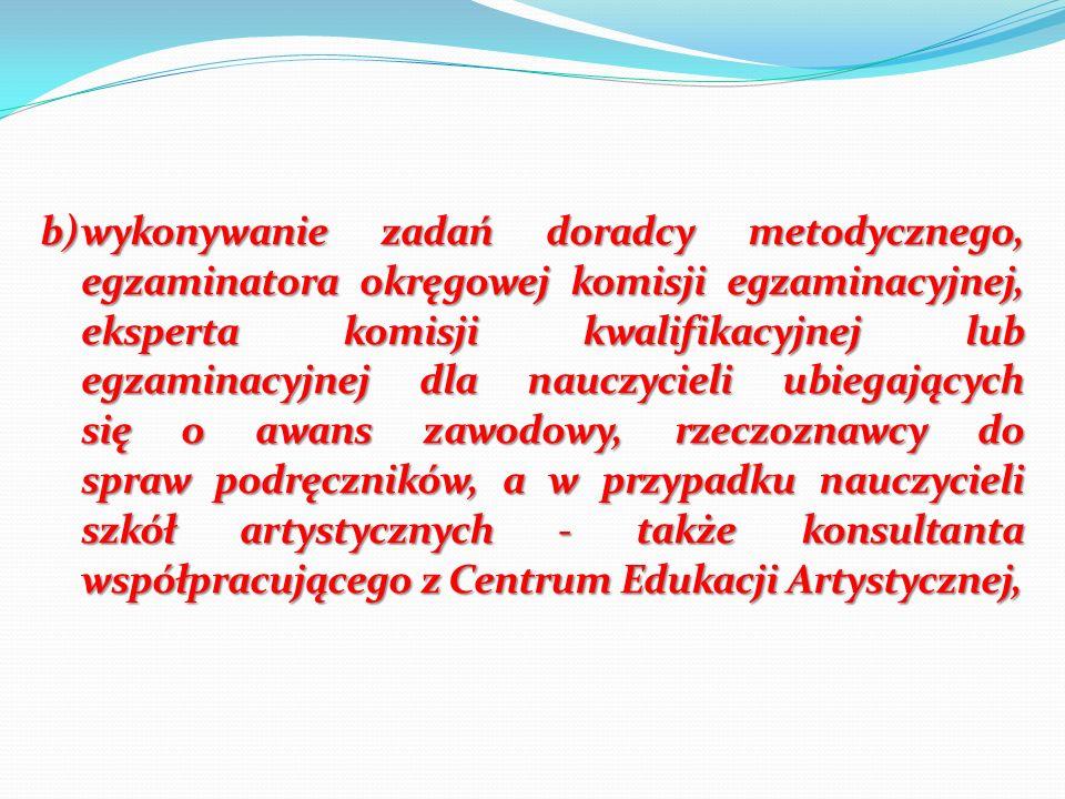 b)wykonywanie zadań doradcy metodycznego, egzaminatora okręgowej komisji egzaminacyjnej, eksperta komisji kwalifikacyjnej lub egzaminacyjnej dla naucz