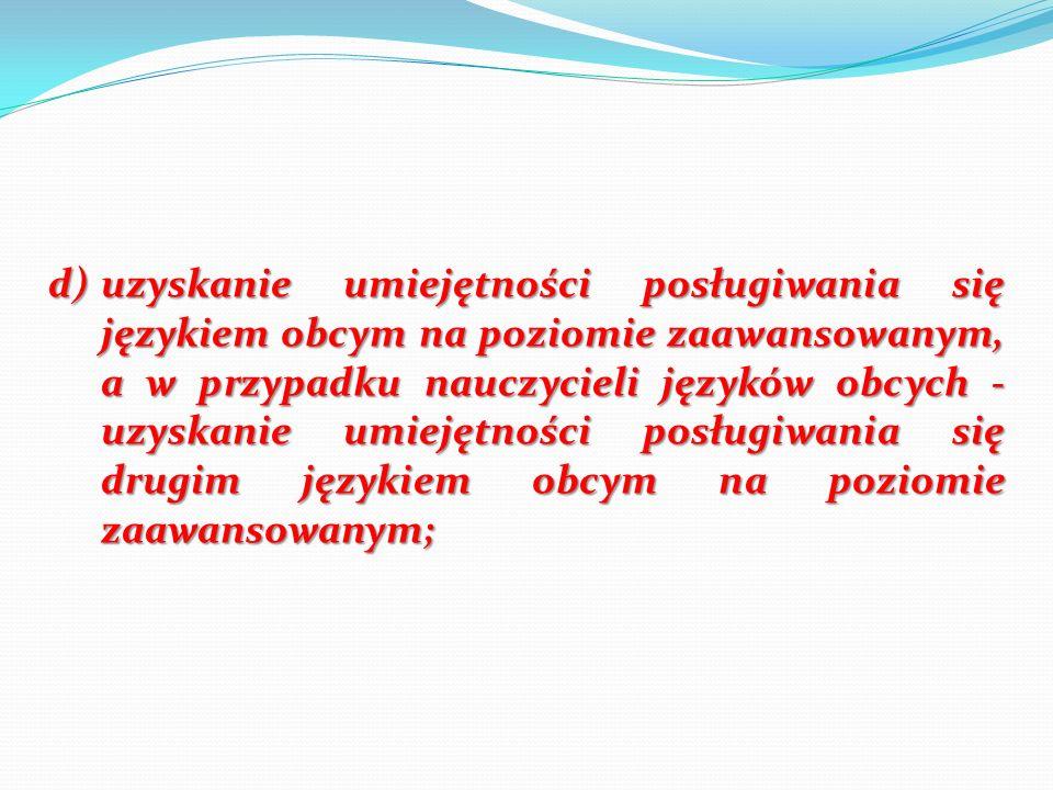 d)uzyskanie umiejętności posługiwania się językiem obcym na poziomie zaawansowanym, a w przypadku nauczycieli języków obcych - uzyskanie umiejętności