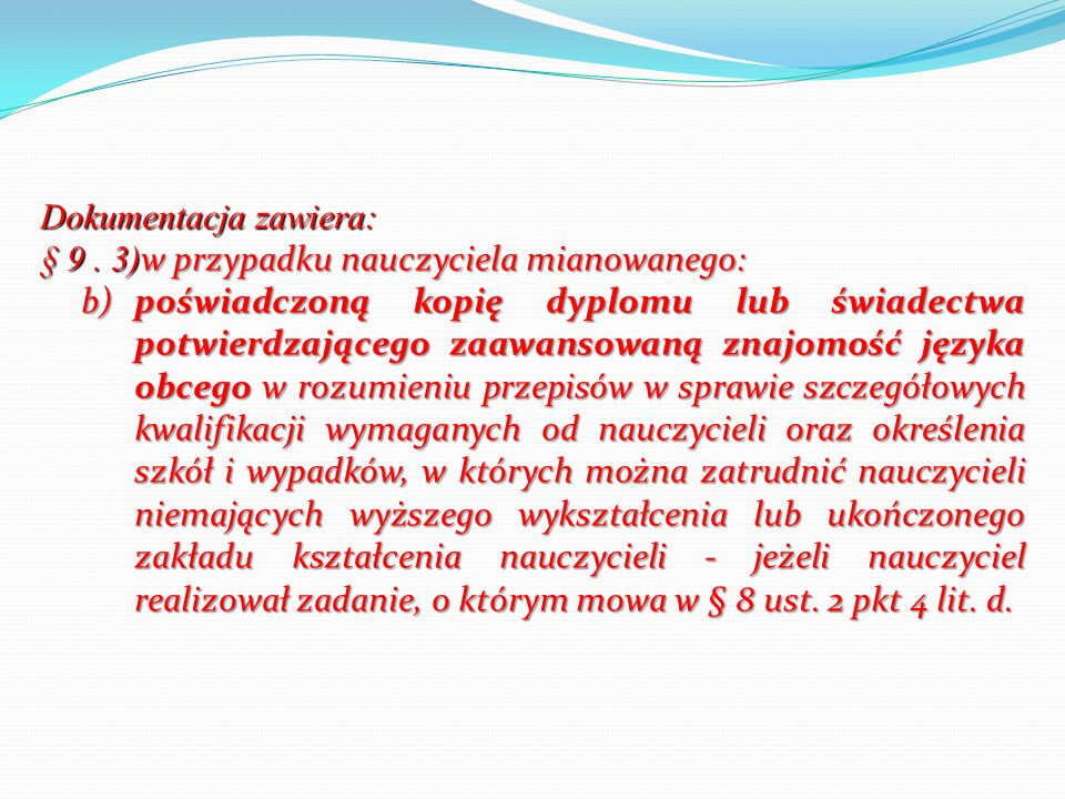 Dokumentacja zawiera: § 9. 3) w przypadku nauczyciela mianowanego: b)poświadczoną kopię dyplomu lub świadectwa potwierdzającego zaawansowaną znajomość