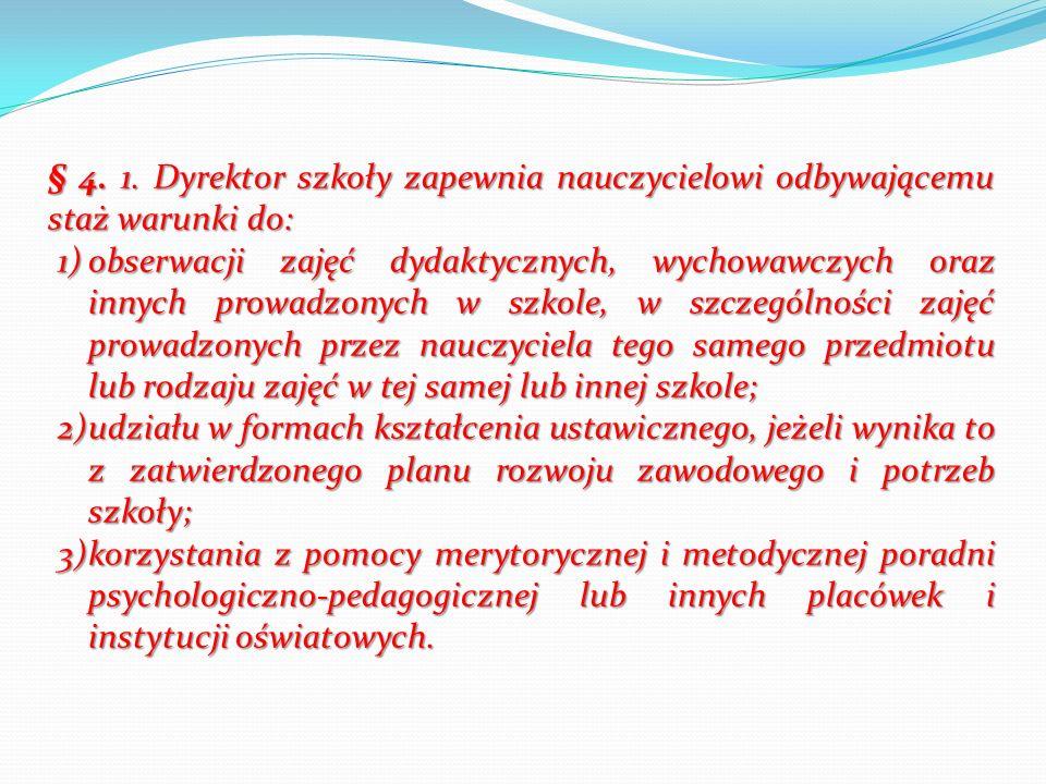 § 4. 1. Dyrektor szkoły zapewnia nauczycielowi odbywającemu staż warunki do: 1)obserwacji zajęć dydaktycznych, wychowawczych oraz innych prowadzonych