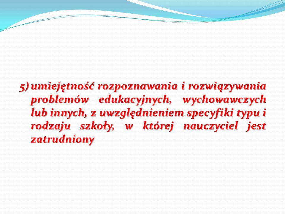 5)umiejętność rozpoznawania i rozwiązywania problemów edukacyjnych, wychowawczych lub innych, z uwzględnieniem specyfiki typu i rodzaju szkoły, w któr