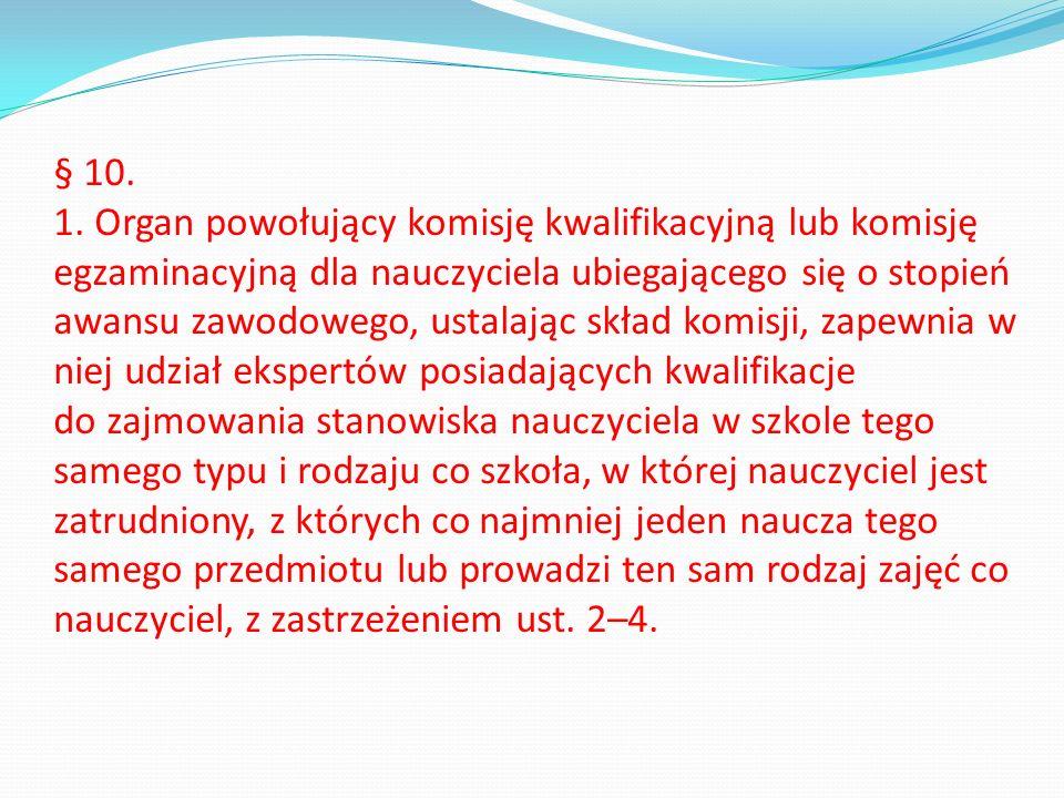 § 10. 1. Organ powołujący komisję kwalifikacyjną lub komisję egzaminacyjną dla nauczyciela ubiegającego się o stopień awansu zawodowego, ustalając skł