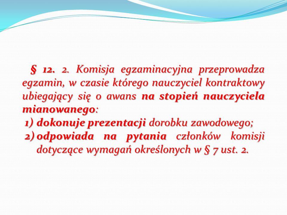 § 12. 2. Komisja egzaminacyjna przeprowadza egzamin, w czasie którego nauczyciel kontraktowy ubiegający się o awans na stopień nauczyciela mianowanego