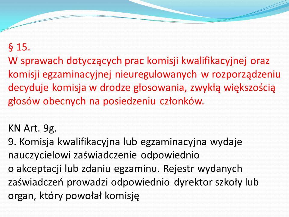 § 15. W sprawach dotyczących prac komisji kwalifikacyjnej oraz komisji egzaminacyjnej nieuregulowanych w rozporządzeniu decyduje komisja w drodze głos