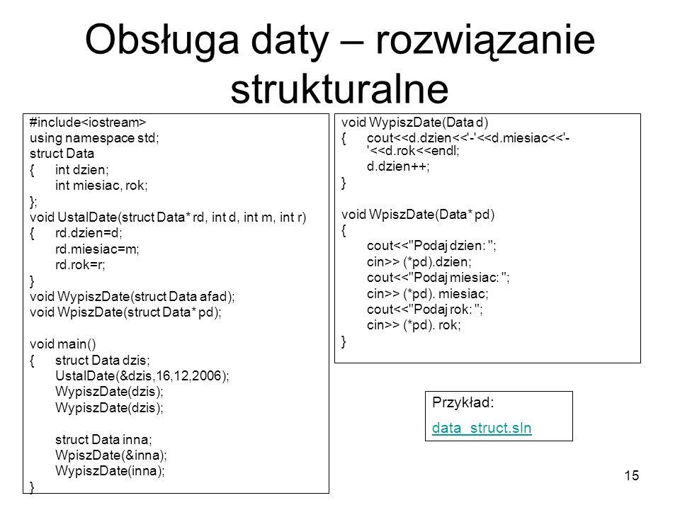 15 Obsługa daty – rozwiązanie strukturalne void WypiszDate(Data d) {cout<<d.dzien<<'-'<<d.miesiac<<'- '<<d.rok<<endl; d.dzien++; } void WpiszDate(Data