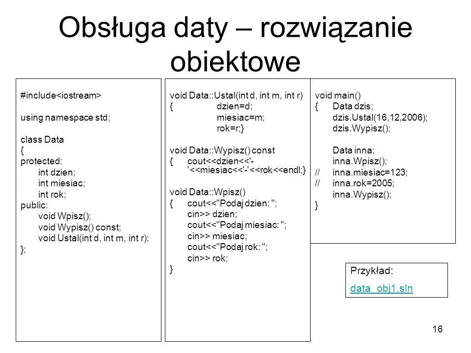16 Obsługa daty – rozwiązanie obiektowe #include using namespace std; class Data { protected: int dzien; int miesiac; int rok; public: void Wpisz(); v